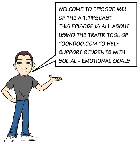 Cartoon character wearing grey T-shirt, blue jeans, and white sneakers with a voice bubble that reads welcome to Episode 93 of the A.T.TIPSCAST. This episode is all about using the Traitr tool of Toondoo.com to help support students with social-emotional goals.