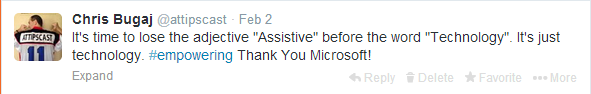 "Screenshot of tweet by Chris Bugaj on February 2nd that reads ""It's time to lose the adjective ""Assistive"" before the word ""Technology"". It's just technology. #empowering Thank You Microsoft!"""